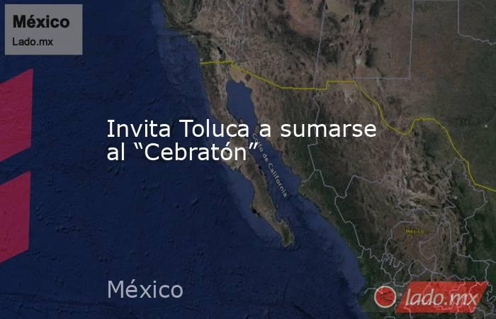 """Invita Toluca a sumarse al """"Cebratón"""". Noticias en tiempo real"""