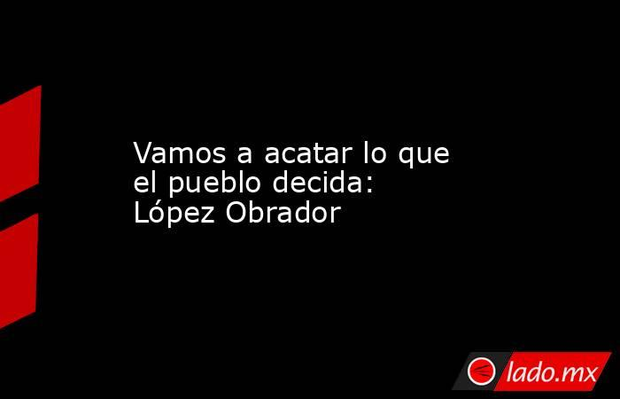 Vamos a acatar lo que el pueblo decida: López Obrador. Noticias en tiempo real