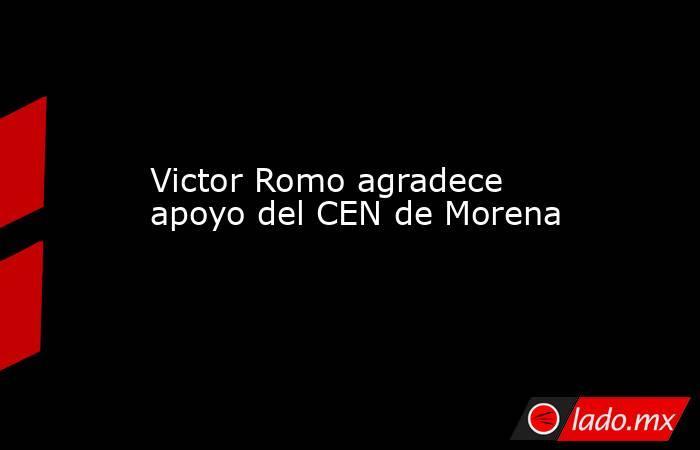 Victor Romo agradece apoyo del CEN de Morena. Noticias en tiempo real