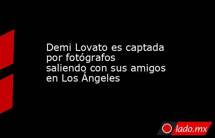 Demi Lovato es captada por fotógrafos saliendo con sus amigos en Los Ángeles. Noticias en tiempo real