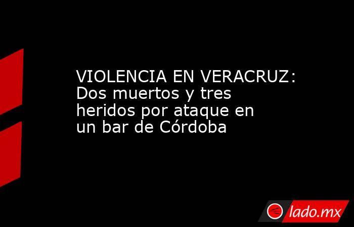 VIOLENCIA EN VERACRUZ: Dos muertos y tres heridos por ataque en un bar de Córdoba. Noticias en tiempo real