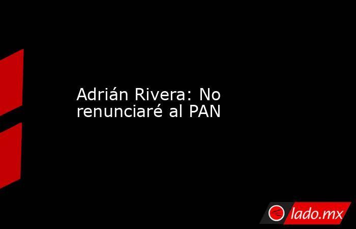 Adrián Rivera: No renunciaré al PAN. Noticias en tiempo real