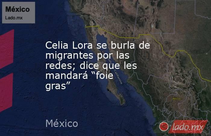 """Celia Lora se burla de migrantes por las redes; dice que les mandará """"foie gras"""". Noticias en tiempo real"""