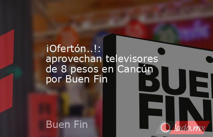 ¡Ofertón..!: aprovechan televisores de 8 pesos en Cancún por Buen Fin. Noticias en tiempo real