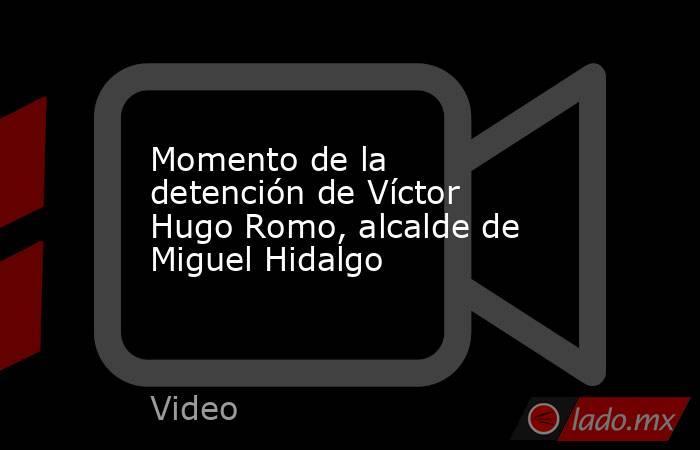 Momento de la detención de Víctor Hugo Romo, alcalde de Miguel Hidalgo. Noticias en tiempo real