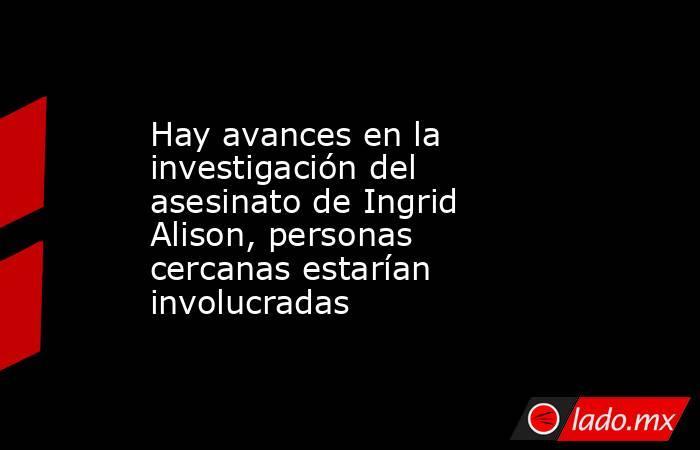 Hay avances en la investigación del asesinato de Ingrid Alison, personas cercanas estarían involucradas. Noticias en tiempo real