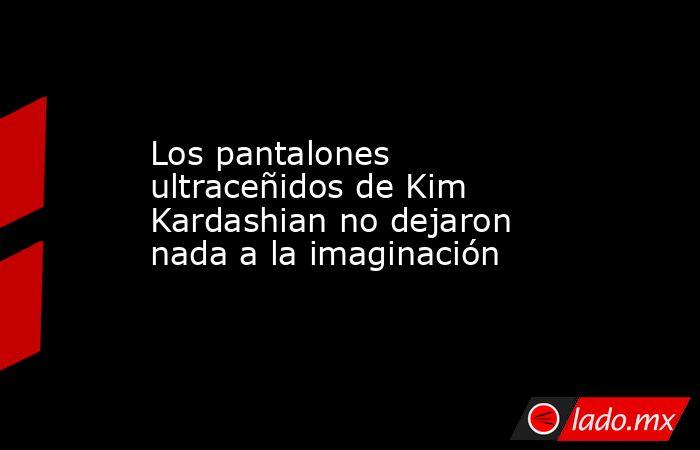 Los pantalones ultraceñidos de Kim Kardashian no dejaron nada a la imaginación. Noticias en tiempo real