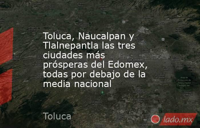 Toluca, Naucalpan y Tlalnepantla las tres ciudades más prósperas del Edomex, todas por debajo de la media nacional. Noticias en tiempo real