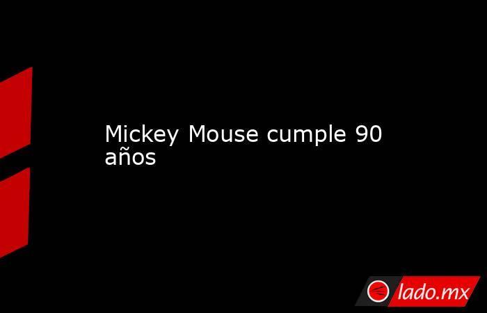 Mickey Mouse cumple 90 años. Noticias en tiempo real
