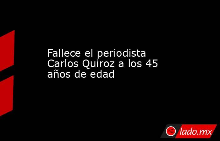 Fallece el periodista Carlos Quiroz a los 45 años de edad. Noticias en tiempo real