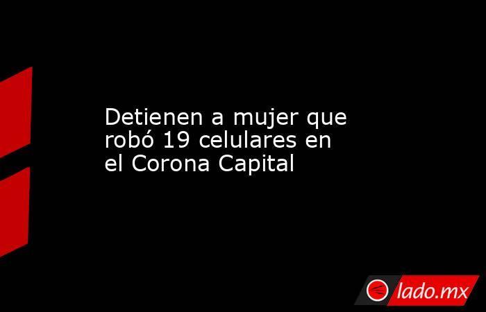 Detienen a mujer que robó 19 celulares en el Corona Capital. Noticias en tiempo real