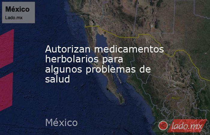 Autorizan medicamentos herbolarios para algunos problemas de salud. Noticias en tiempo real