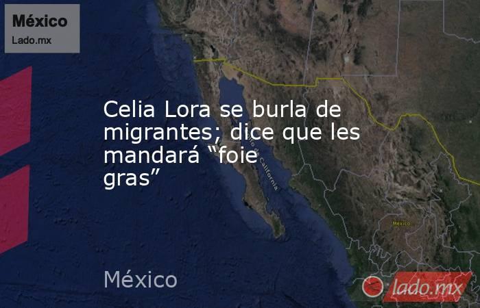 """Celia Lora se burla de migrantes; dice que les mandará """"foie gras"""". Noticias en tiempo real"""