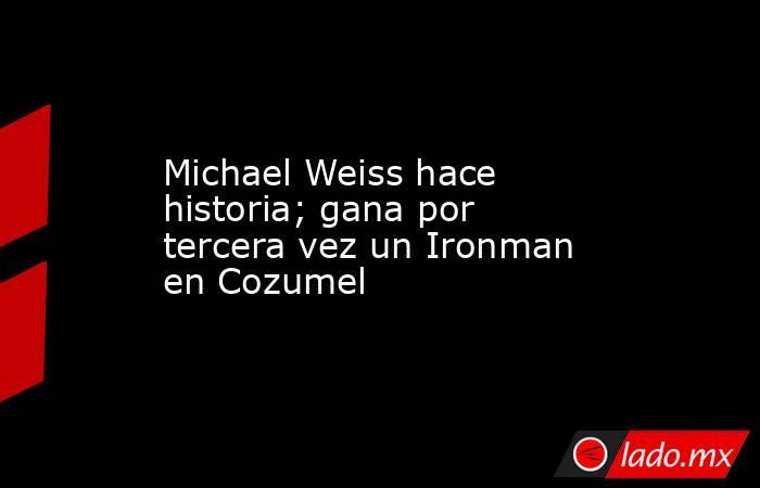 Michael Weiss hace historia; gana por tercera vez un Ironman en Cozumel. Noticias en tiempo real