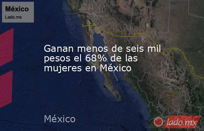 Ganan menos de seis mil pesos el 68% de las mujeres en México. Noticias en tiempo real