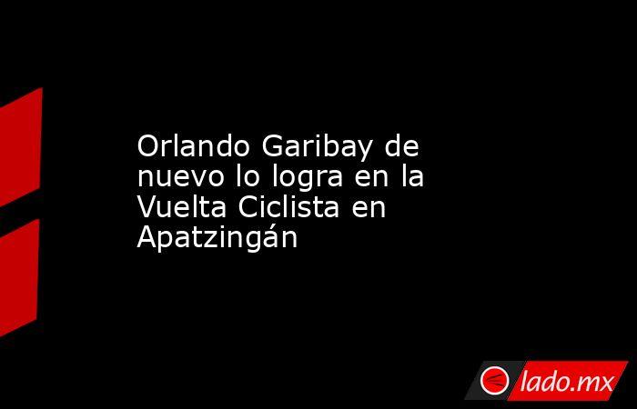 Orlando Garibay de nuevo lo logra en la Vuelta Ciclista en Apatzingán. Noticias en tiempo real