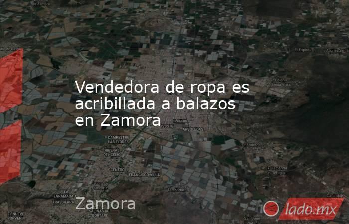Vendedora de ropa es acribillada a balazos en Zamora. Noticias en tiempo real