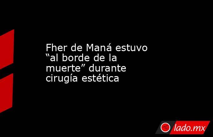"""Fher de Maná estuvo """"al borde de la muerte"""" durante cirugía estética. Noticias en tiempo real"""