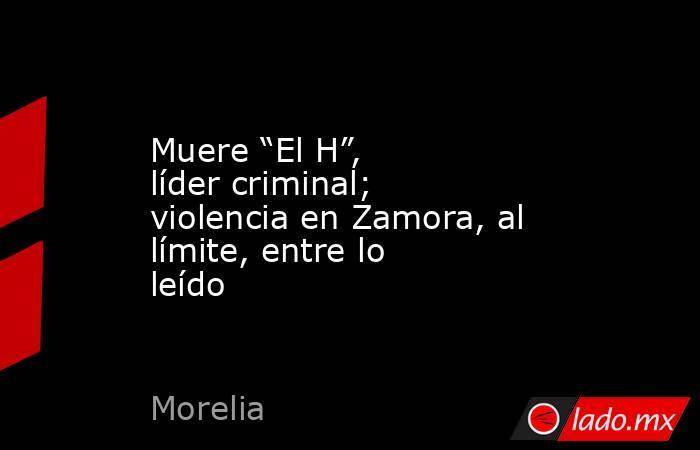 """Muere """"El H"""", líder criminal; violencia en Zamora, al límite, entre lo leído. Noticias en tiempo real"""