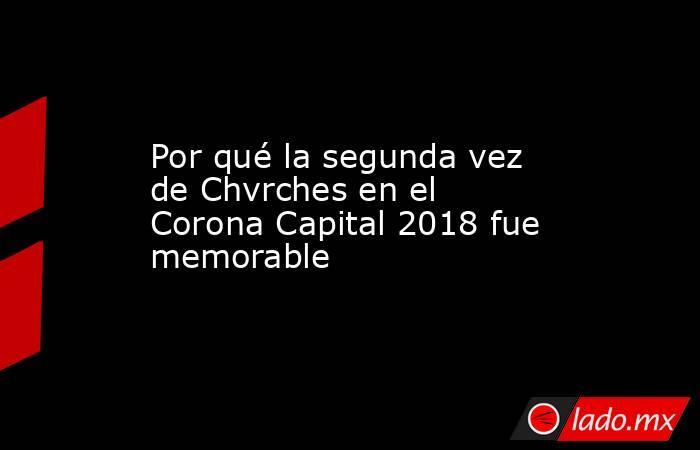 Por qué la segunda vez de Chvrches en el Corona Capital 2018 fue memorable. Noticias en tiempo real