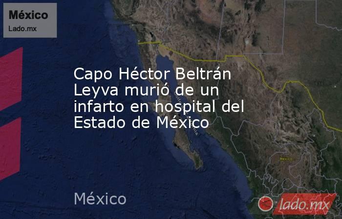 Capo Héctor Beltrán Leyva murió de un infarto en hospital del Estado de México. Noticias en tiempo real