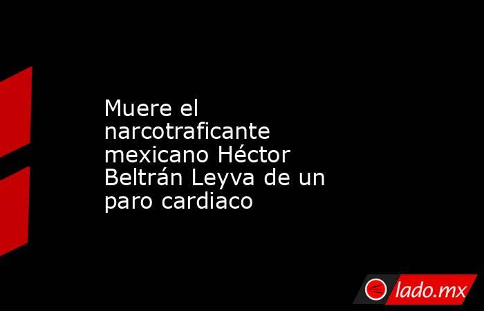 Muere el narcotraficante mexicano Héctor Beltrán Leyva de un paro cardiaco. Noticias en tiempo real