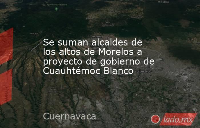Se suman alcaldes de los altos de Morelos a proyecto de gobierno de Cuauhtémoc Blanco. Noticias en tiempo real