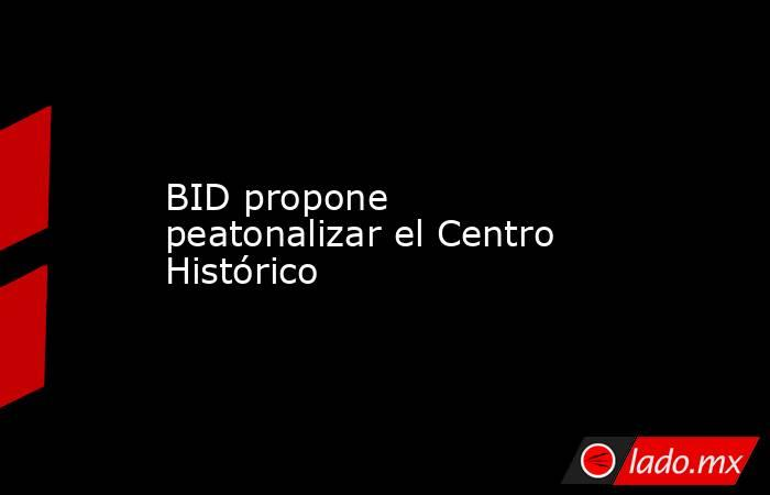 BID propone peatonalizar el Centro Histórico. Noticias en tiempo real
