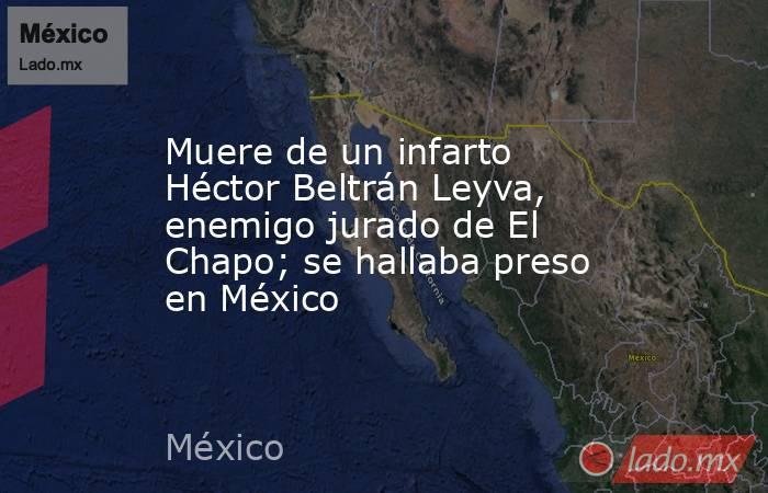 Muere de un infarto Héctor Beltrán Leyva, enemigo jurado de El Chapo; se hallaba preso en México. Noticias en tiempo real