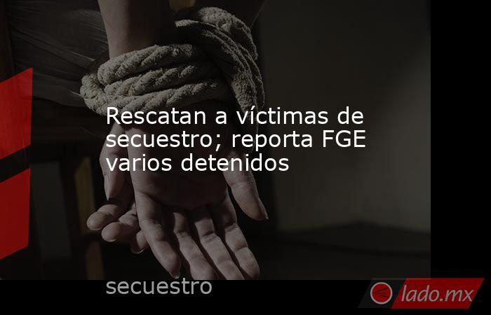 Rescatan a víctimas de secuestro; reporta FGE varios detenidos. Noticias en tiempo real