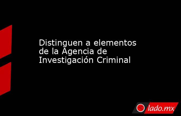 Distinguen a elementos de la Agencia de Investigación Criminal. Noticias en tiempo real