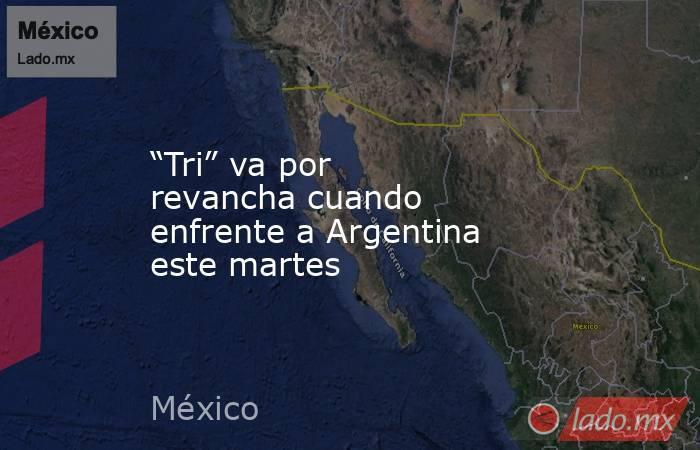 """""""Tri"""" va por revancha cuando enfrente a Argentina este martes. Noticias en tiempo real"""