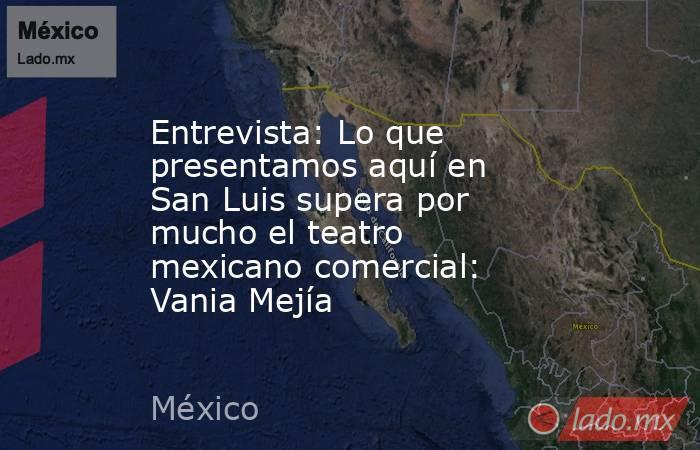 Entrevista: Lo que presentamos aquí en San Luis supera por mucho el teatro mexicano comercial: Vania Mejía. Noticias en tiempo real