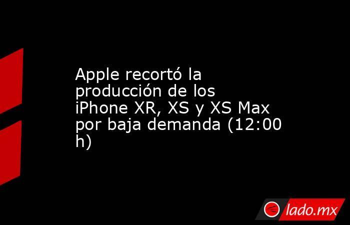 Apple recortó la producción de los iPhone XR, XS y XS Max por baja demanda (12:00 h). Noticias en tiempo real