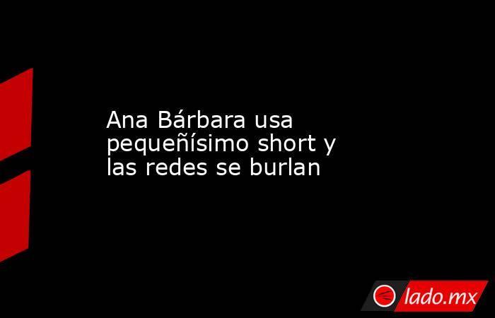 Ana Bárbara usa pequeñísimo short y las redes se burlan. Noticias en tiempo real