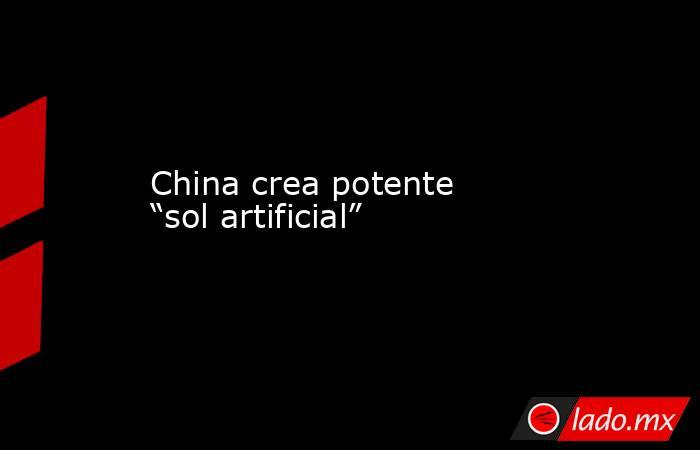 "China crea potente ""sol artificial"". Noticias en tiempo real"