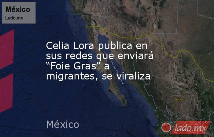 """Celia Lora publica en sus redes que enviará """"Foie Gras"""" a migrantes, se viraliza. Noticias en tiempo real"""