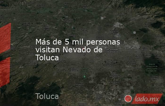 Más de 5 mil personas visitan Nevado de Toluca. Noticias en tiempo real