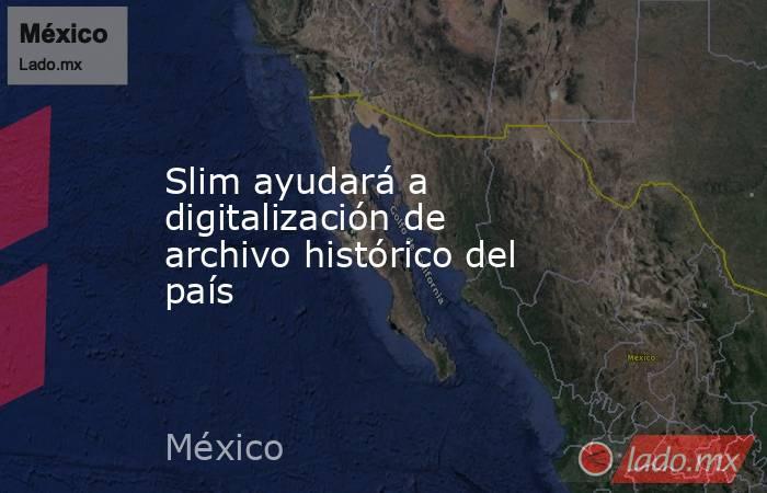 Slim ayudará a digitalización de archivo histórico del país. Noticias en tiempo real