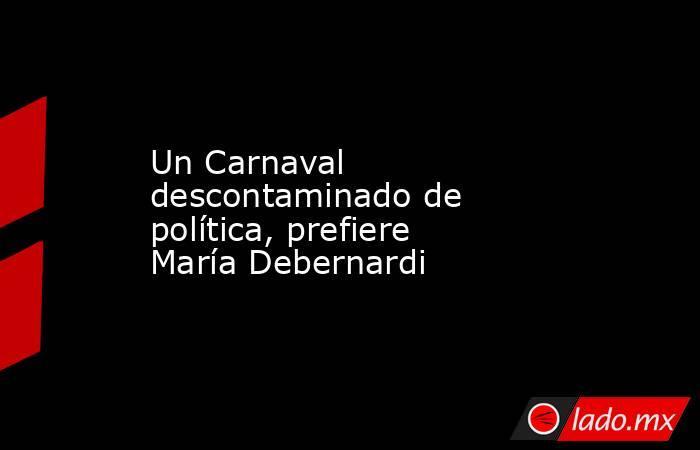 Un Carnaval descontaminado de política, prefiere María Debernardi. Noticias en tiempo real