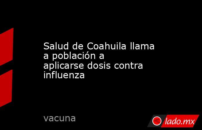 Salud de Coahuila llama a población a aplicarse dosis contra influenza. Noticias en tiempo real