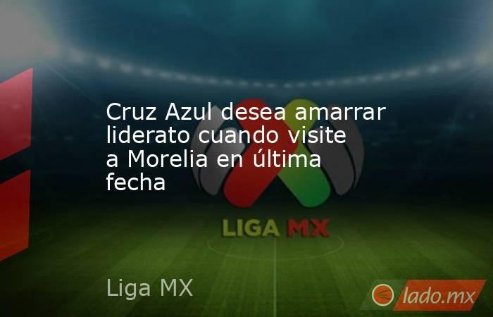 Cruz Azul desea amarrar liderato cuando visite a Morelia en última fecha. Noticias en tiempo real
