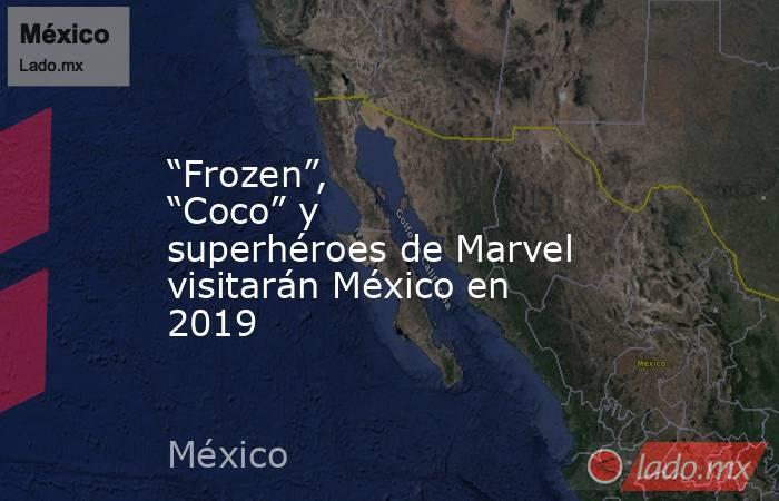 """""""Frozen"""", """"Coco"""" y superhéroes de Marvel visitarán México en 2019. Noticias en tiempo real"""