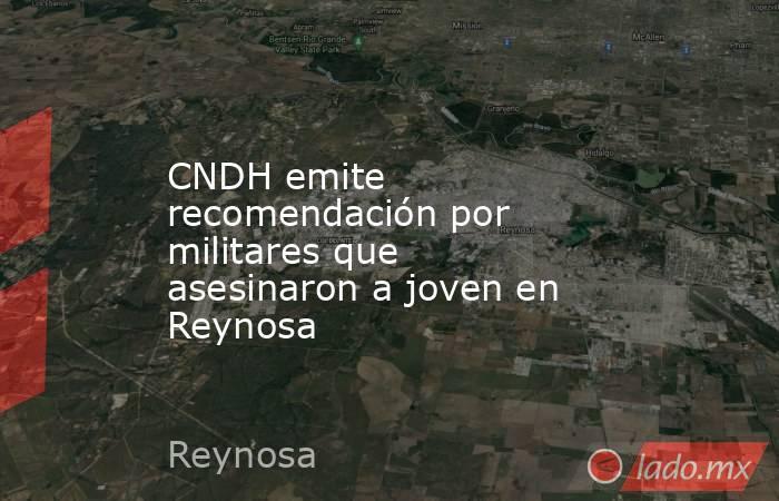CNDH emite recomendación por militares que asesinaron a joven en Reynosa. Noticias en tiempo real