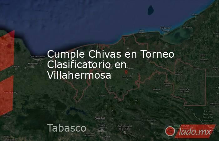 Cumple Chivas en Torneo Clasificatorio en Villahermosa. Noticias en tiempo real