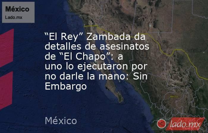 """""""El Rey"""" Zambada da detalles de asesinatos de """"El Chapo"""": a uno lo ejecutaron por no darle la mano: Sin Embargo. Noticias en tiempo real"""