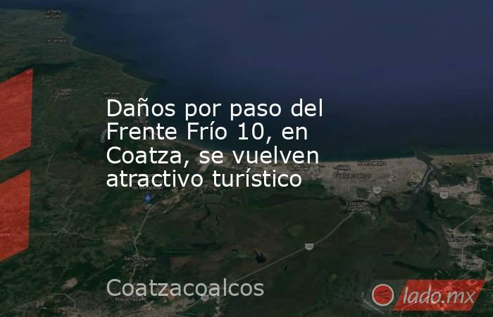 Daños por paso del Frente Frío 10, en Coatza, se vuelven atractivo turístico. Noticias en tiempo real