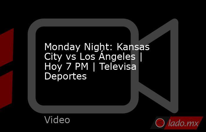 Monday Night: Kansas City vs Los Ángeles | Hoy 7 PM | Televisa Deportes. Noticias en tiempo real