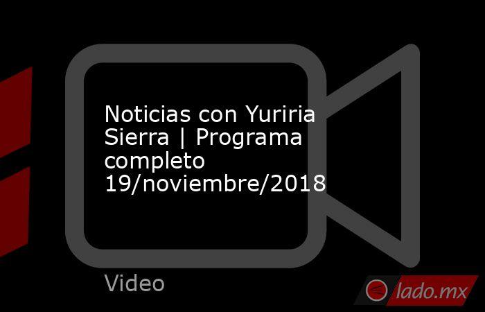 Noticias con Yuriria Sierra   Programa completo 19/noviembre/2018. Noticias en tiempo real