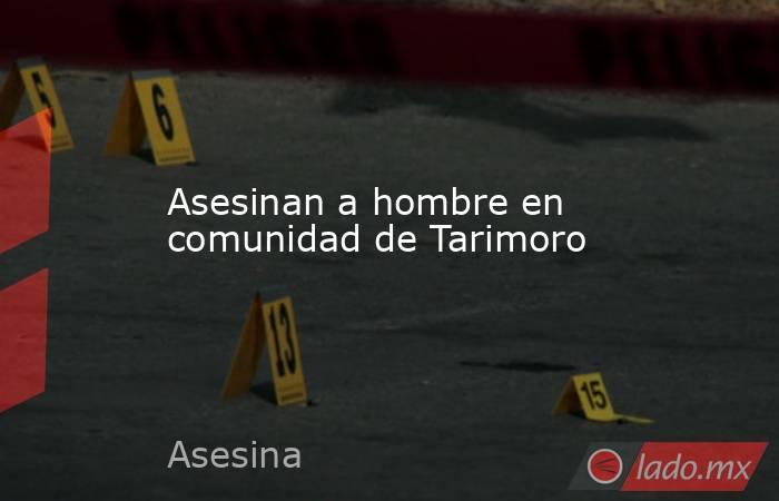Asesinan a hombre en comunidad de Tarimoro. Noticias en tiempo real